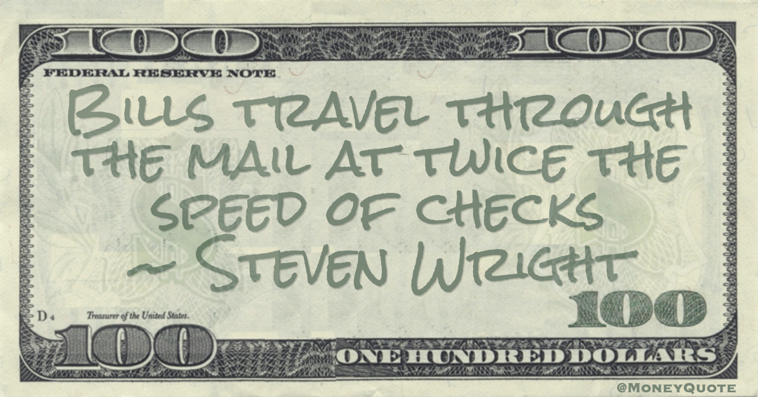Bills travel through the mail at twice the speed of checks Quote