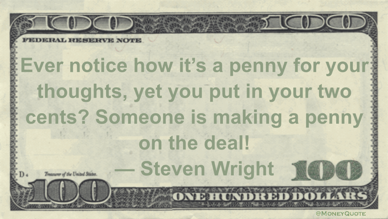 Ever notice how it's a penny for your thoughts, yet you put in your two cents? Someone is making a penny on the deal! Quote