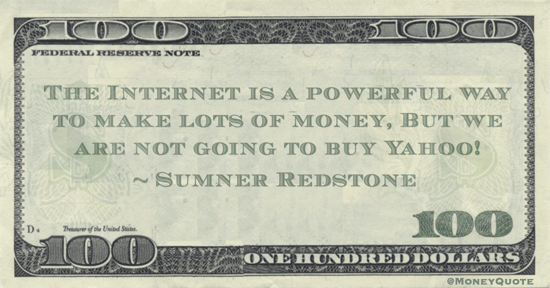 The Internet is a powerful way to make lots of money, But we are not going to buy Yahoo! Quote