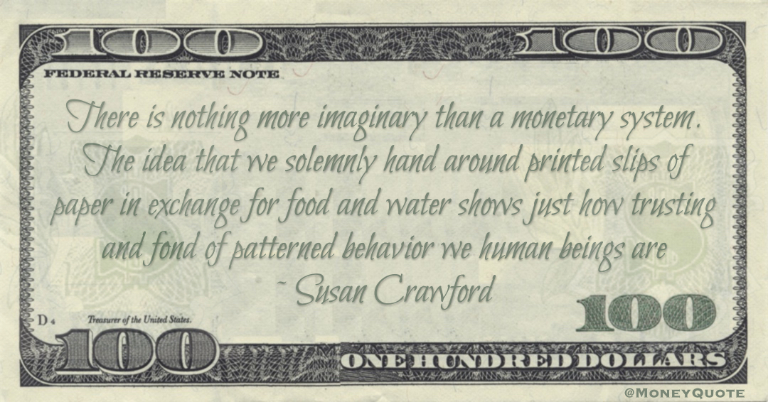 There is nothing more imaginary than a monetary system. The idea that we solemnly hand around printed slips of paper in exchange for food and water shows just how trusting and fond of patterned behavior we human beings are Quote