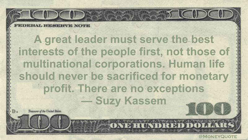 A great leader must serve the best interests of the people first, not those of multinational corporations. Human life should never be sacrificed for monetary profit. There are no exceptions Quote