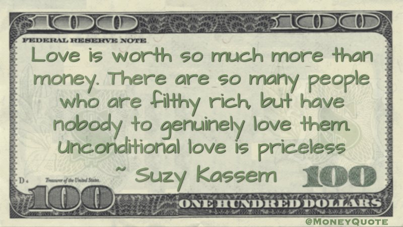 Love is worth so much more than money. There are so many people who are filthy rich, but have nobody to genuinely love them. Unconditional love is priceless Quote
