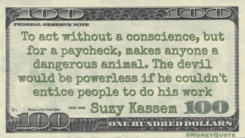 Act without conscience for a paycheck makes anyone a dangerous animal. Devil entice people to do his work Quote