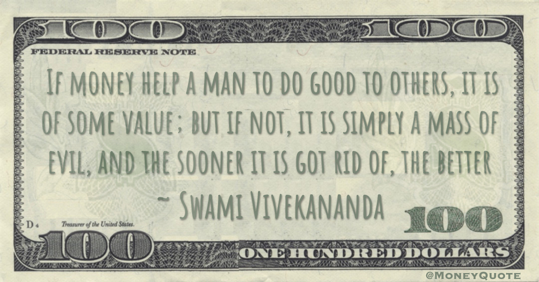 If money help a man to do good to others, it is of some value; but if not, it is simply a mass of evil, and the sooner it is got rid of, the better Quote