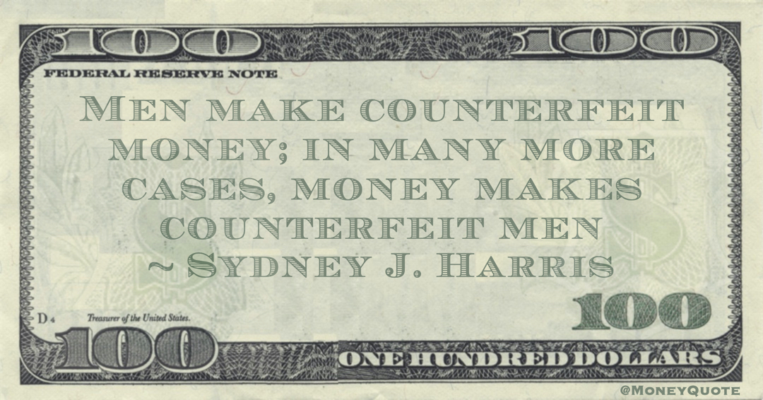 Men make counterfeit money; in many more cases, money makes counterfeit men Quote