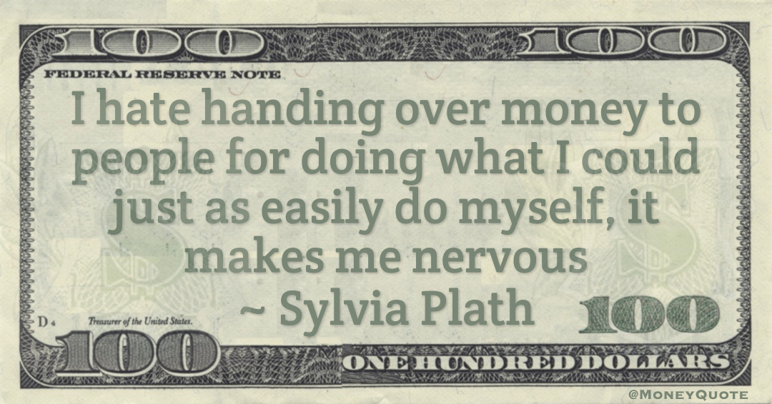 I hate handing over money to people for doing what I could just as easily do myself, it makes me nervous Quote