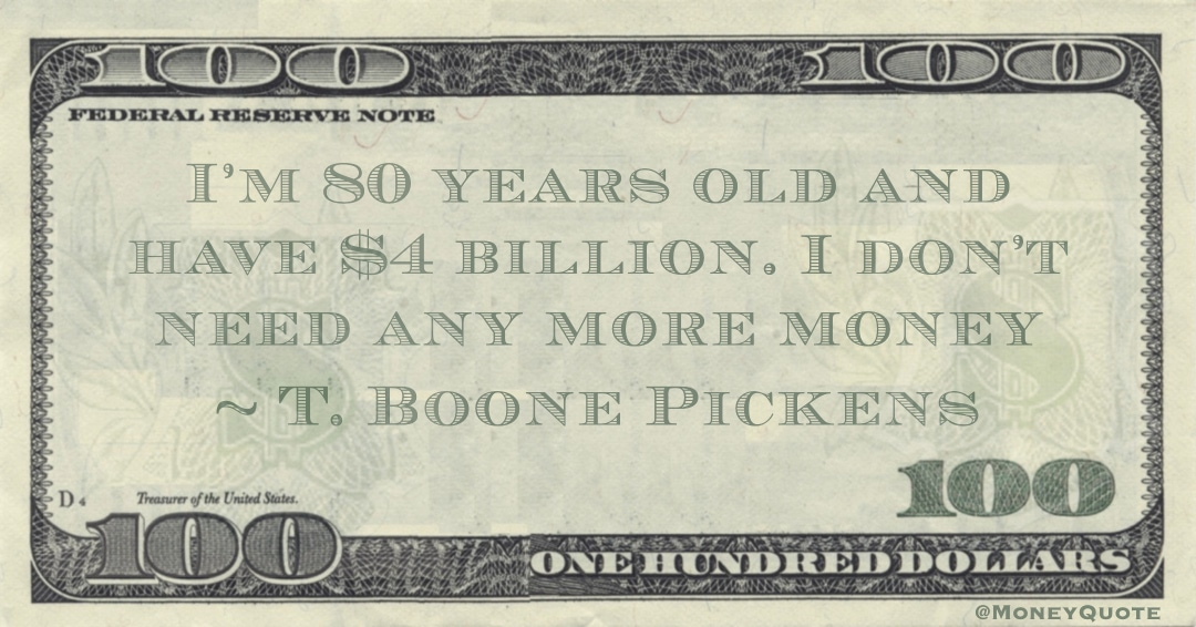 I'm 80 years old and have $4 billion. I don't need any more money Quote