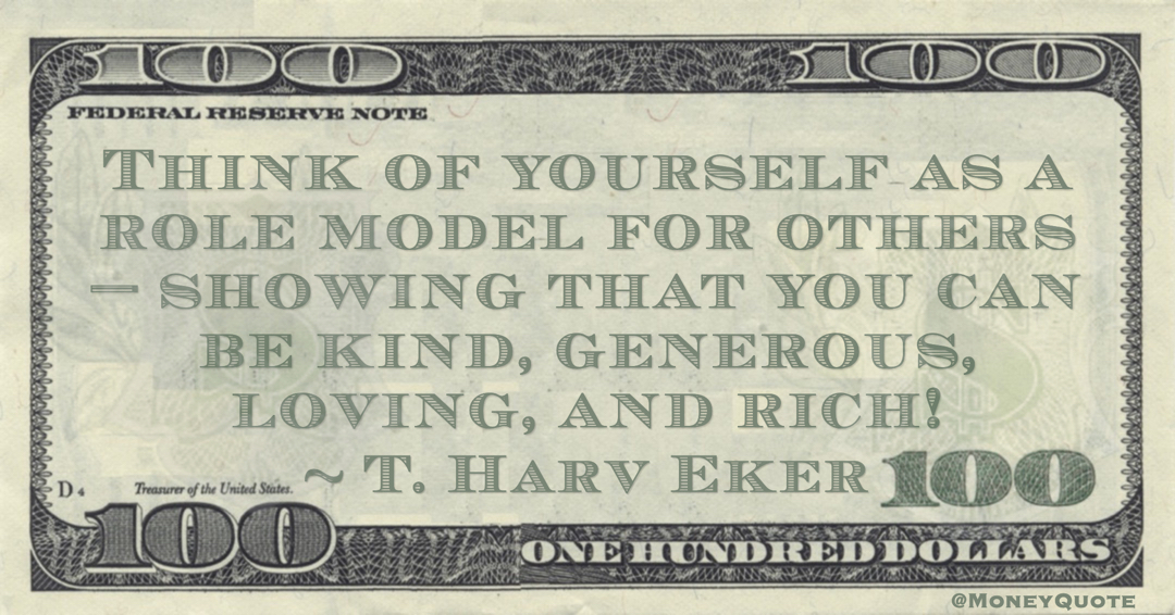Think of yourself as a role model for others—showing that you can be kind, generous, loving, and rich! Quote