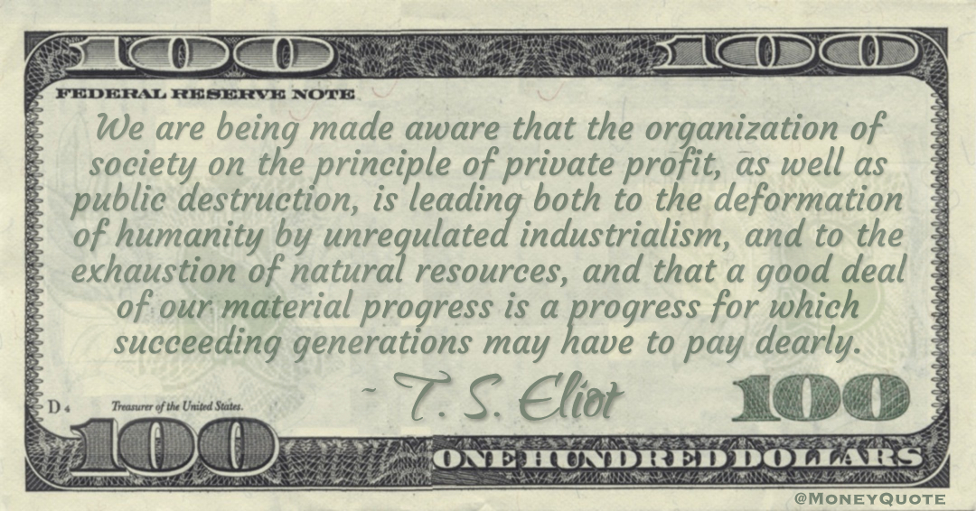 We are being made aware that the organization of society on the principle of private profit, as well as public destruction, is leading to a good deal of our material progress is a progress for which succeeding generations may have to pay dearly Quote