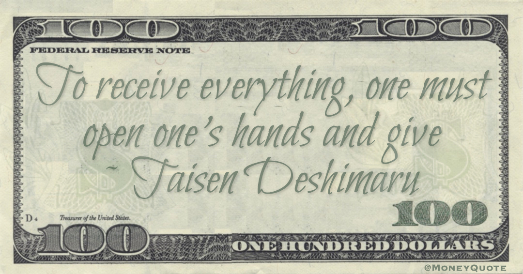 To receive everything, one must open one's hands and give Quote
