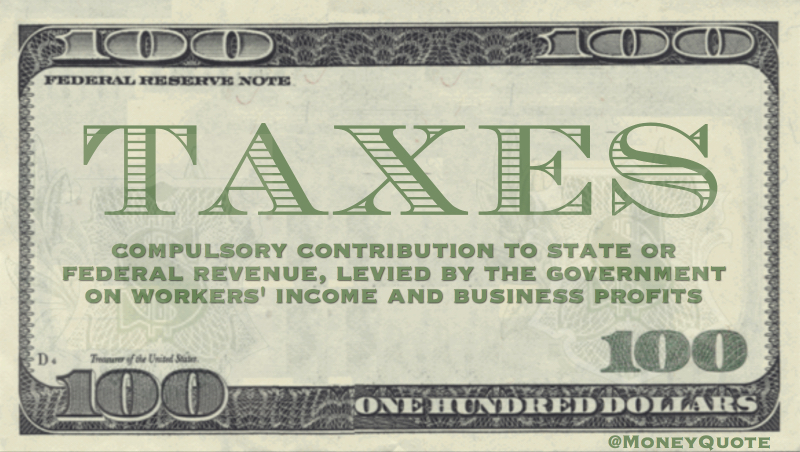 Compulsory contribution to state or federal revenue, levied by the government on workers' income and business profits
