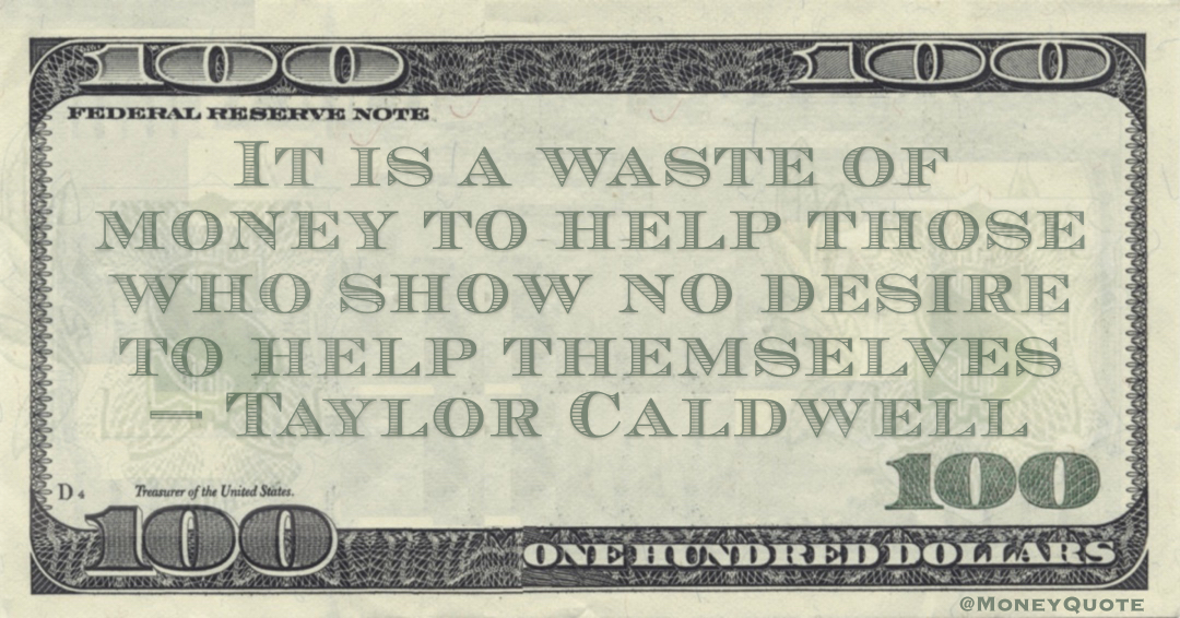 It is a waste of money to help those who show no desire to help themselves Quote