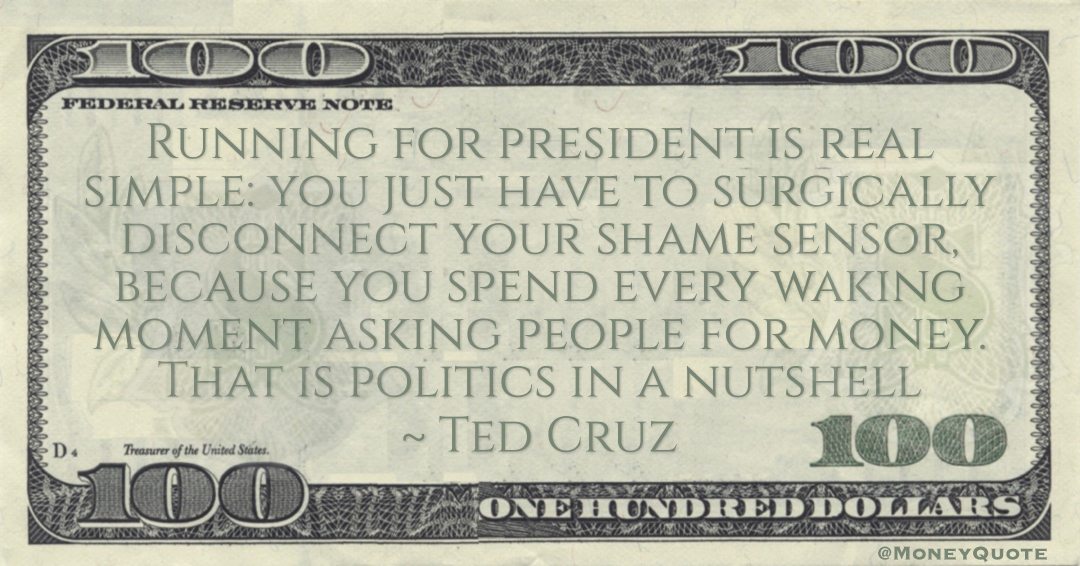 Ted Cruz Running for president is real simple: you just have to surgically disconnect your shame sensor, because you spend every waking moment asking people for money. That is politics in a nutshell quote