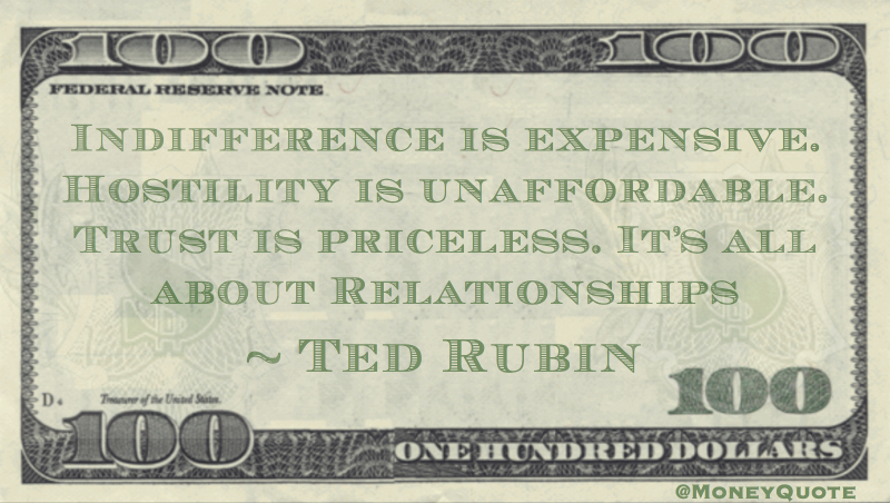 Indifference is expensive. Hostility is unaffordable. Trust is priceless. It's all about relationships Quote