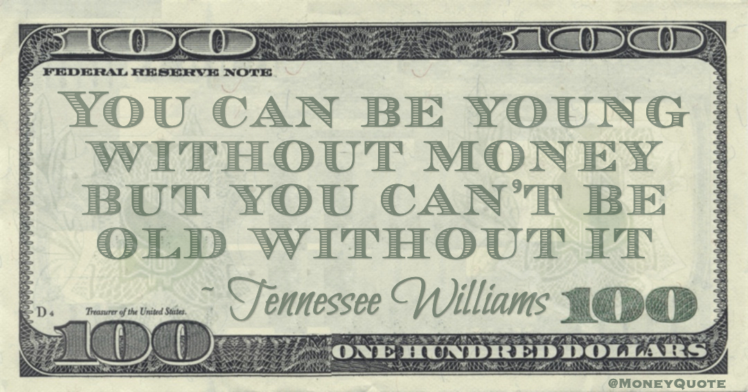 You can be young without money but you can't be old without it Quote