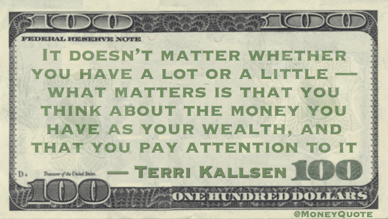 It doesn't matter whether you have a lot or a little — what matters is that you think about the money you have as your wealth, and that you pay attention to it Quote