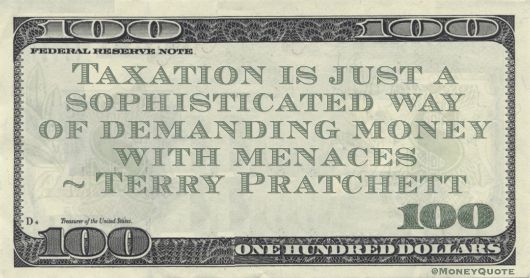 Taxation is just a sophisticated way of demanding money with menaces Quote