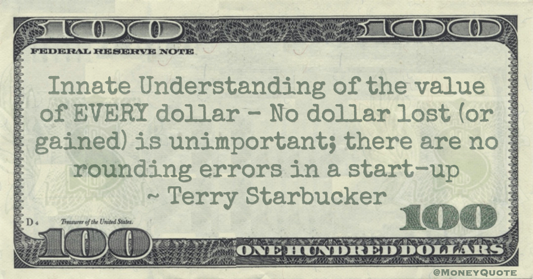 Innate Understanding of the value of EVERY dollar – No dollar lost (or gained) is unimportant; there are no rounding errors in a start-up Quote