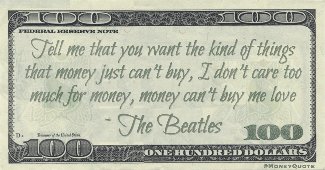 Tell me that you want the kind of things that money just can't buy, I don't care too much for money, money can't buy me love Quote