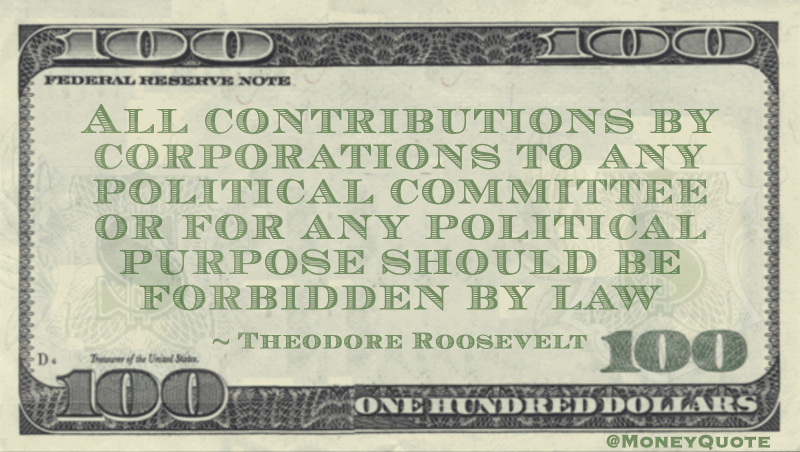 All contributions by corporations to any political committee or for any political purpose should be forbidden by law Quote