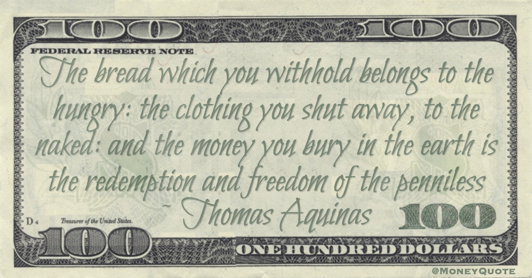 The bread which you withhold belongs to the hungry: the clothing you shut away, to the naked: and the money you bury in the earth is the redemption and freedom of the penniless Quote