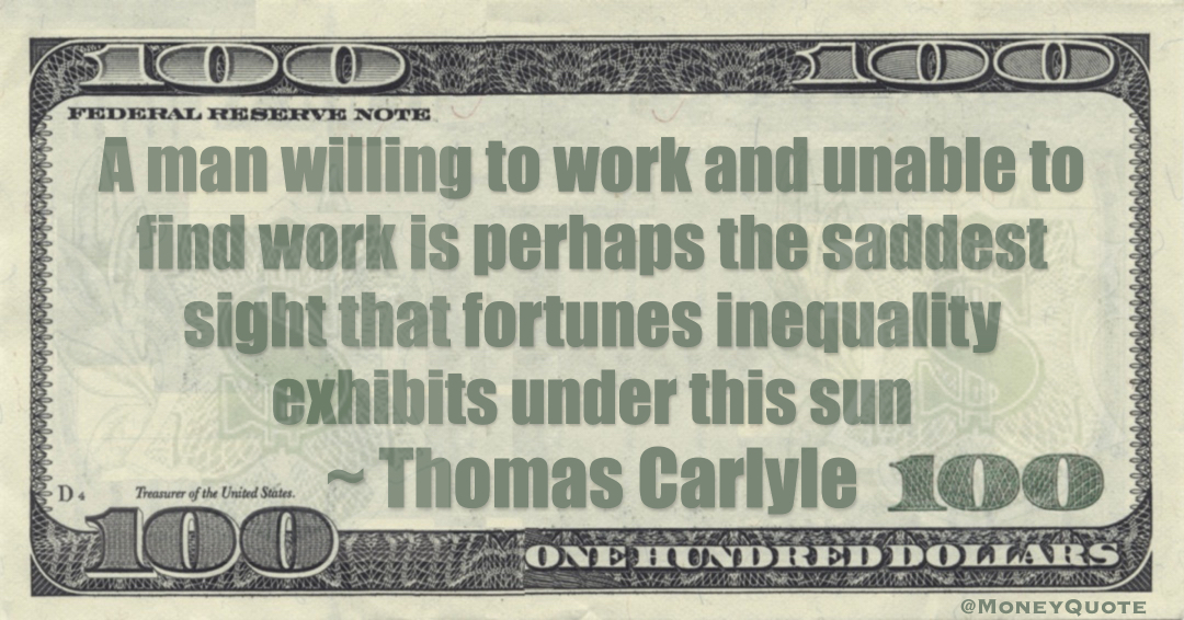 A man willing to work and unable to find work is perhaps the saddest sight that fortunes inequality exhibits under this sun Quote