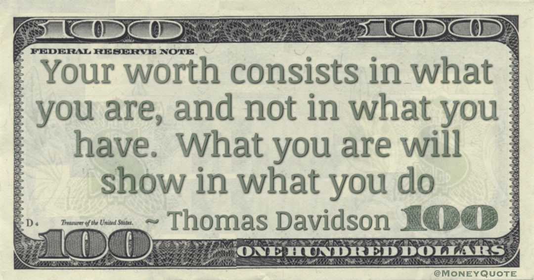 Your worth consists in what you are, and not in what you have.  What you are will show in what you do Quote