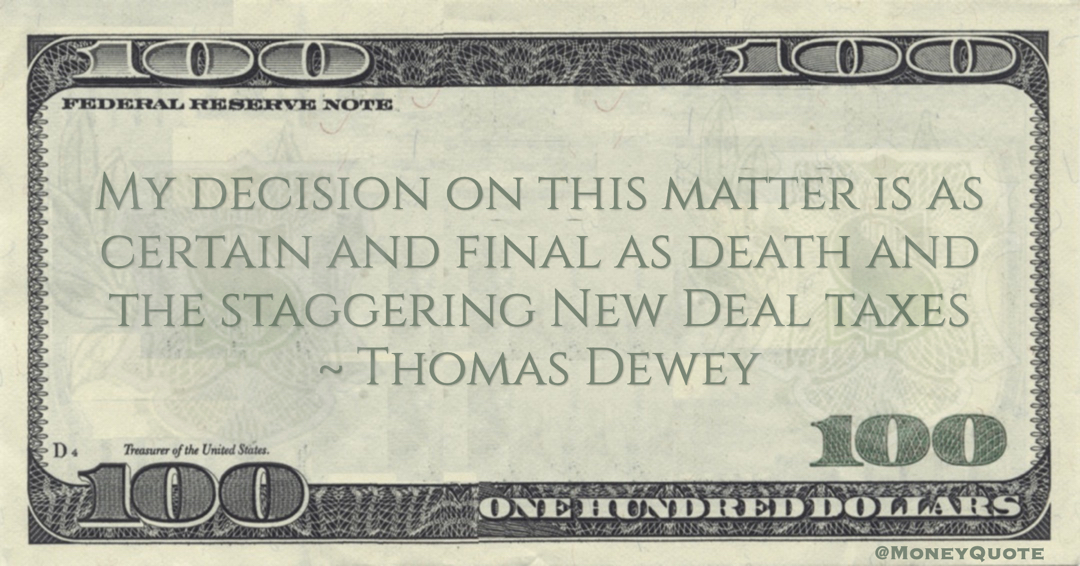 Thomas Dewey My decision on this matter is as certain and final as death and the staggering New Deal taxes quote