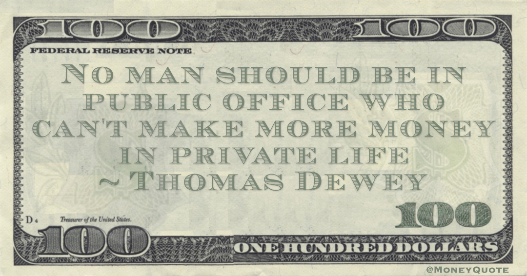 Thomas Dewey No man should be in public office who can't make more money in private life quote