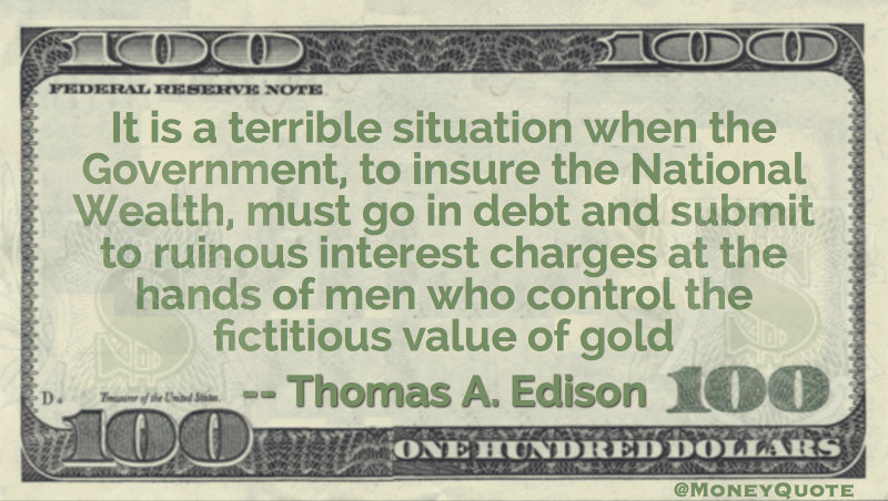 Terrible when Government, to insure national wealth,must go in debt to interest charges Quote