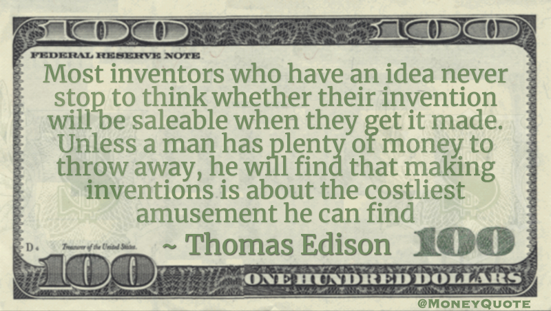 Most inventors who have an idea never stop to think whether their invention will be saleable when they get it made. Unless a man has plenty of money to throw away, he will find that making inventions is about the costliest amusement he can find Quote