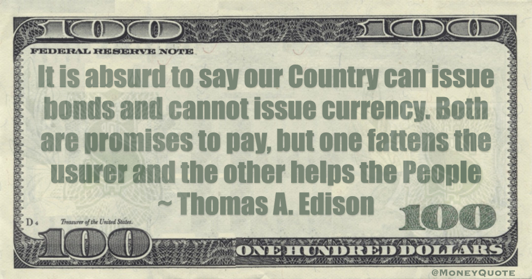 It is absurd to say our country can issue bonds and cannot issue currency. Both are promises to pay, but one fattens the usurer and the other helps the people Quote