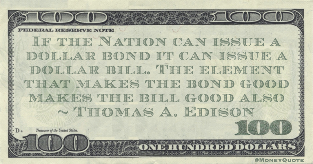 If the Nation can issue a dollar bond it can issue a dollar bill. The element that makes the bond good makes the bill good also Quote