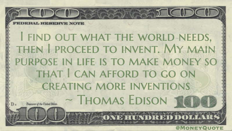 I find out what the world needs, then I proceed to invent. My main purpose in life is to make money so that I can afford to go on creating more inventions Quote