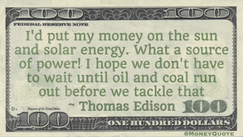 I'd put my money on the sun and solar energy. What a source of power! I hope we don't have to wait until oil and coal run out before we tackle that Quote