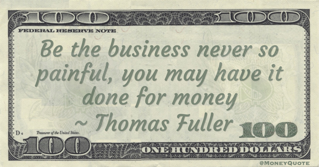 Be the business never so painful, you may have it done for money Quote