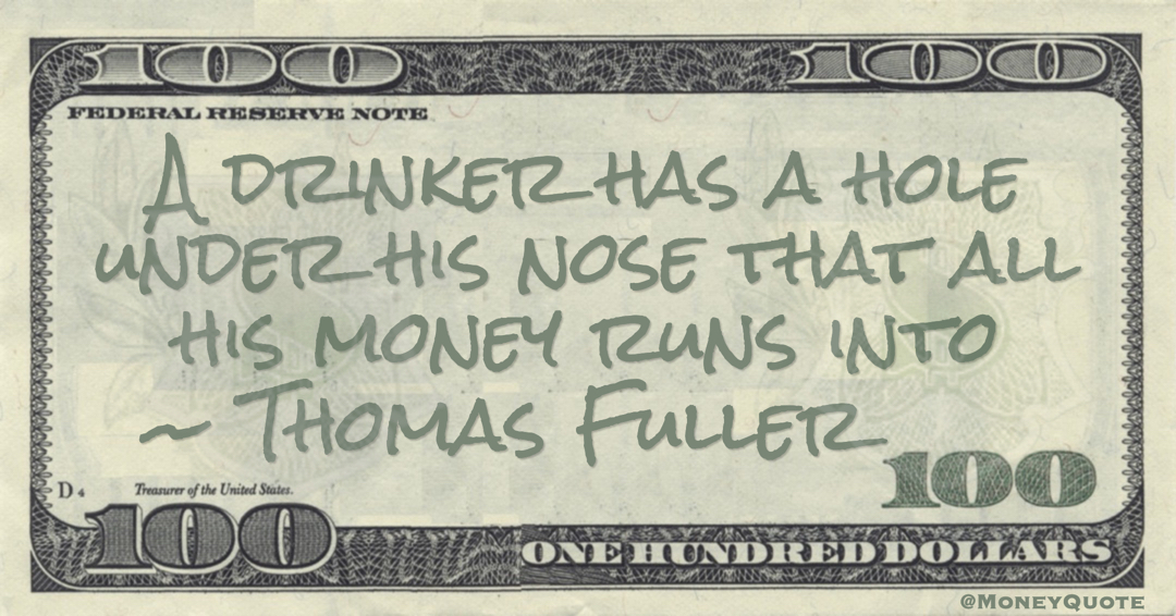 Thomas Fuller A drinker has a hole under his nose that all his money runs into quote