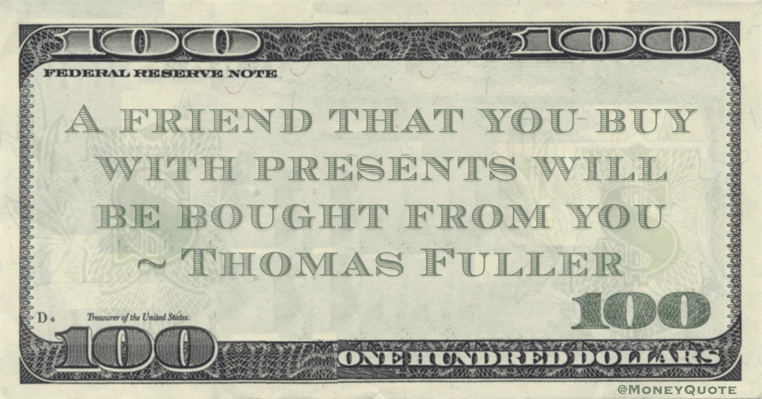 A friend that you buy with presents will be bought from you Quote