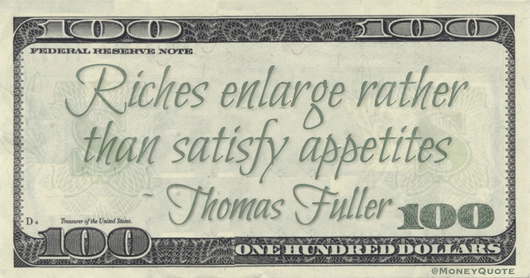 Riches enlarge rather than satisfy appetites Quote