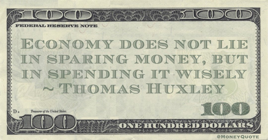 Thomas Huxley Economy does not lie in sparing money, but in spending it wisely quote