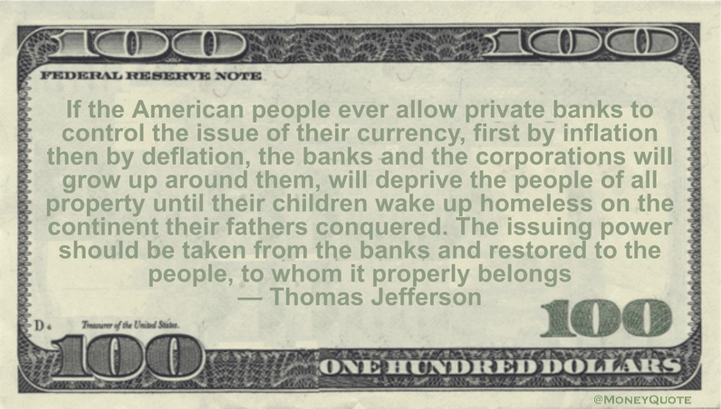 If the American people ever allow private banks to control the issue of their currency, first by inflation then by deflation, the banks and the corporations will grow up around them, will deprive the people of all property Quote