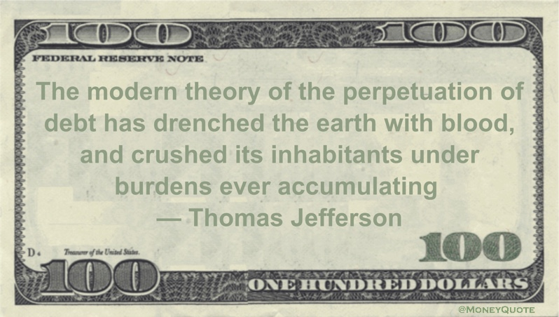 The modern theory of the perpetuation of debt has drenched the earth with blood, and crushed its inhabitants under burdens ever accumulating Quote
