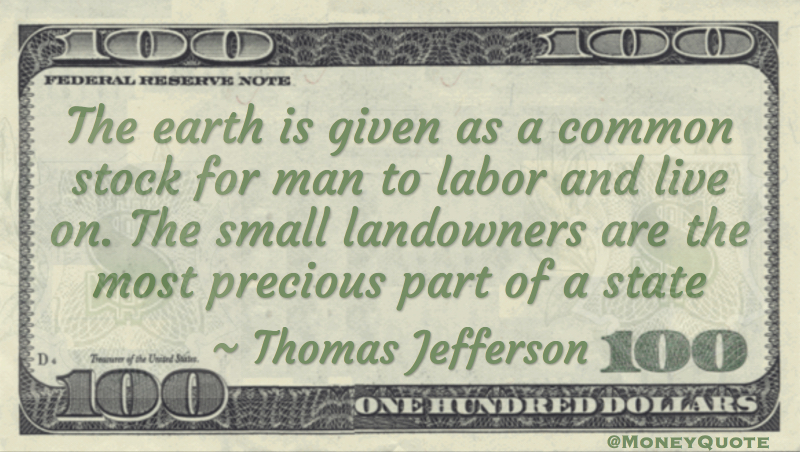 The earth is given as a common stock for man to labor and live on. The small landowners are the most precious part of a state Quote