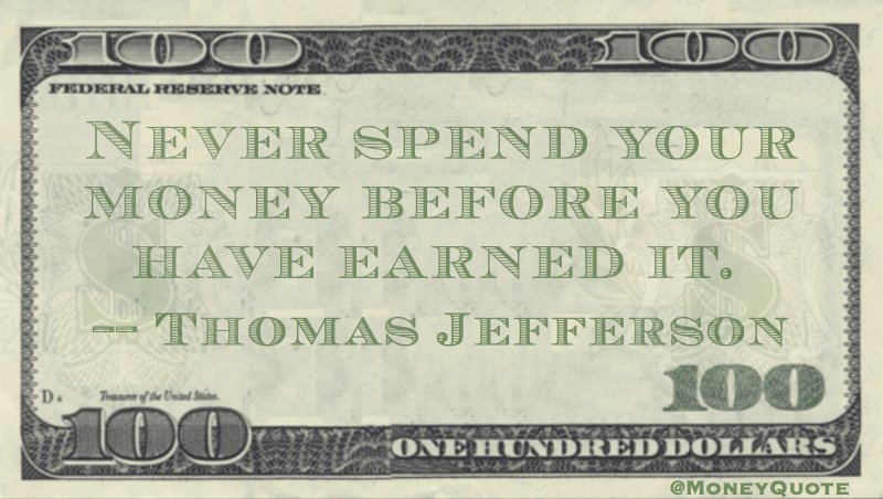 Never spend your money before you have earned it Quote