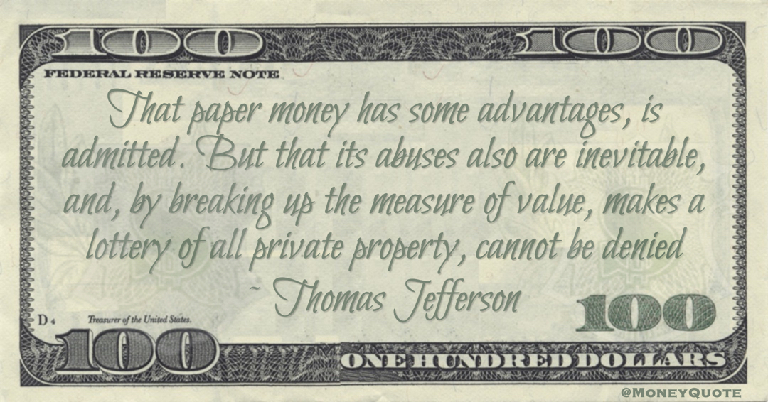 Thomas Jefferson Paper money abuses also are inevitable, and, by breaking up the measure of value, makes a lottery of all private property, cannot be denied quote