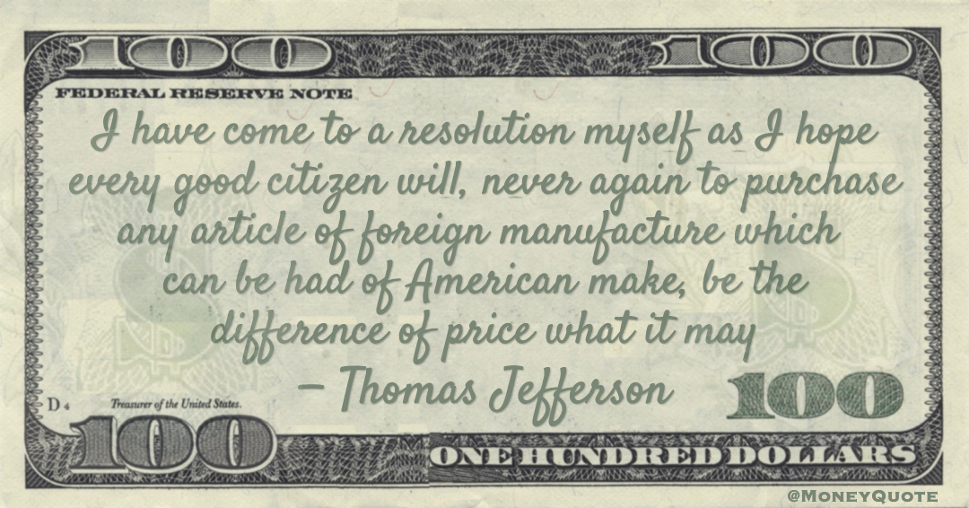 I have come to a resolution myself as I hope every good citizen will, never again to purchase any article of foreign manufacture which can be had of American make, be the difference of price what it may Quote