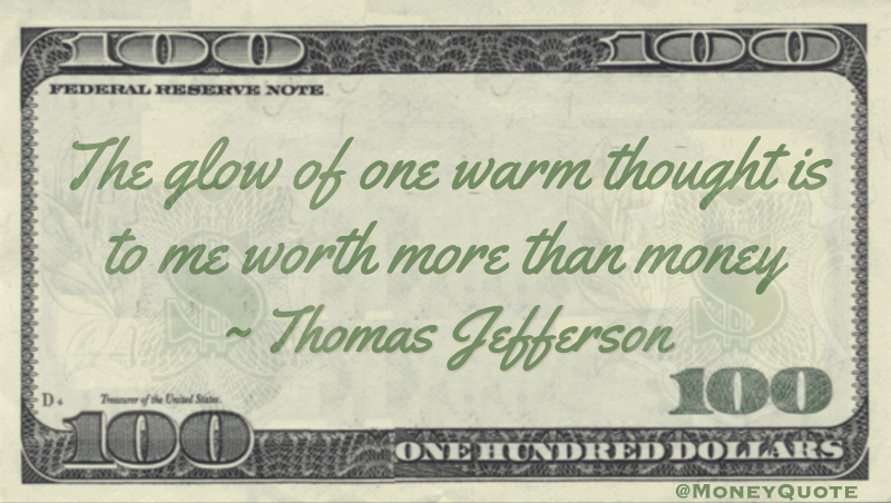The glow of one warm thought is to me worth more than money Quote