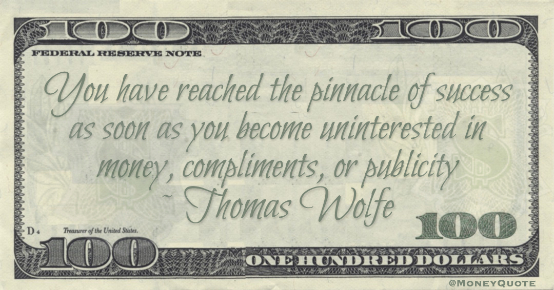 Thomas Wolfe You have reached the pinnacle of success as soon as you become uninterested in money, compliments, or publicity quote