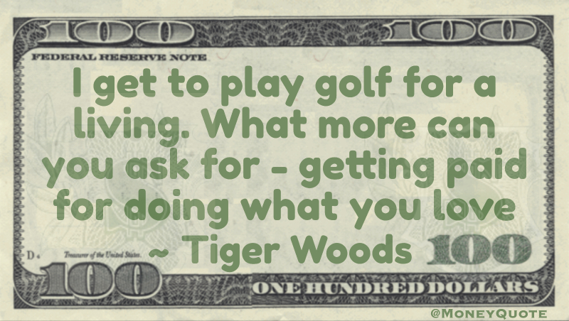 I get to play golf for a living. What more can you ask for - getting paid for doing what you love Quote