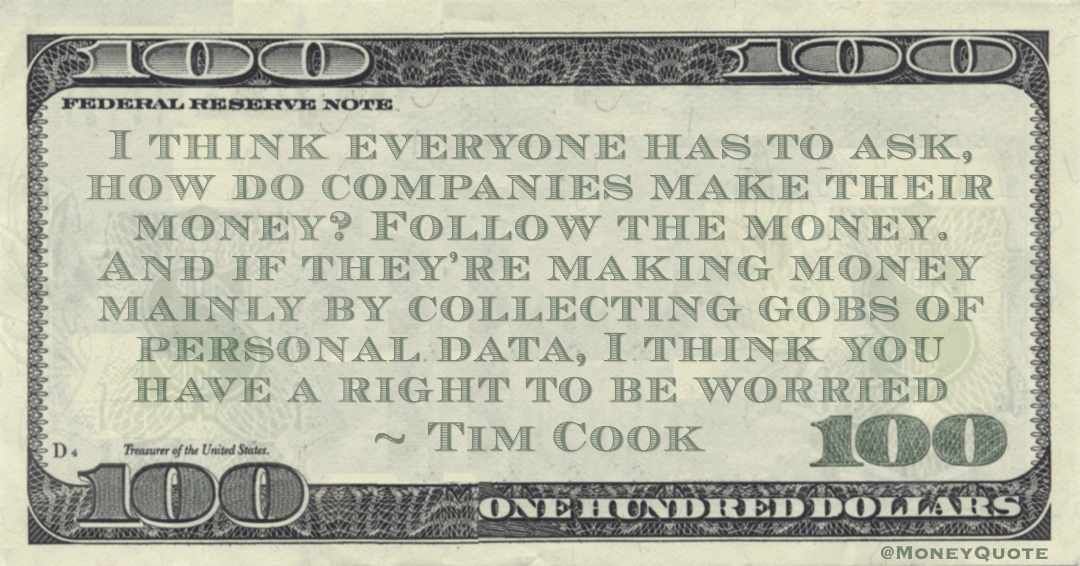 I think everyone has to ask, how do companies make their money? Follow the money. And if they're making money mainly by collecting gobs of personal data, I think you have a right to be worried Quote